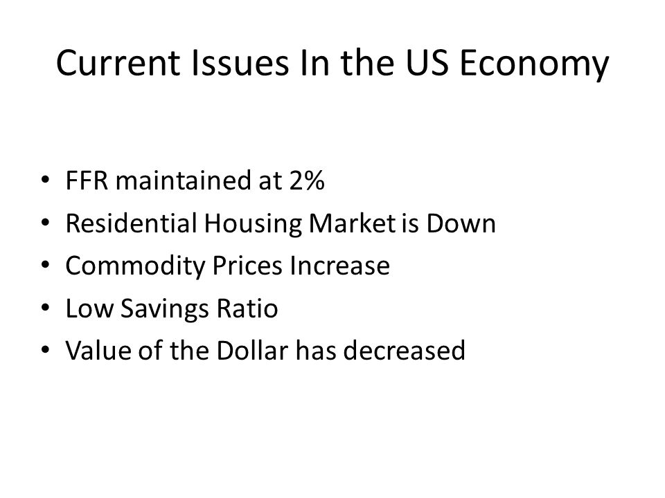 Current Issues In the US Economy FFR maintained at 2% Residential Housing Market is Down Commodity Prices Increase Low Savings Ratio Value of the Dollar has decreased