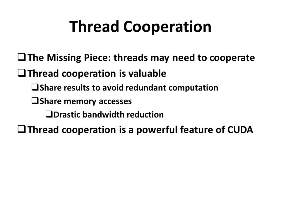 Thread Cooperation  The Missing Piece: threads may need to cooperate  Thread cooperation is valuable  Share results to avoid redundant computation  Share memory accesses  Drastic bandwidth reduction  Thread cooperation is a powerful feature of CUDA
