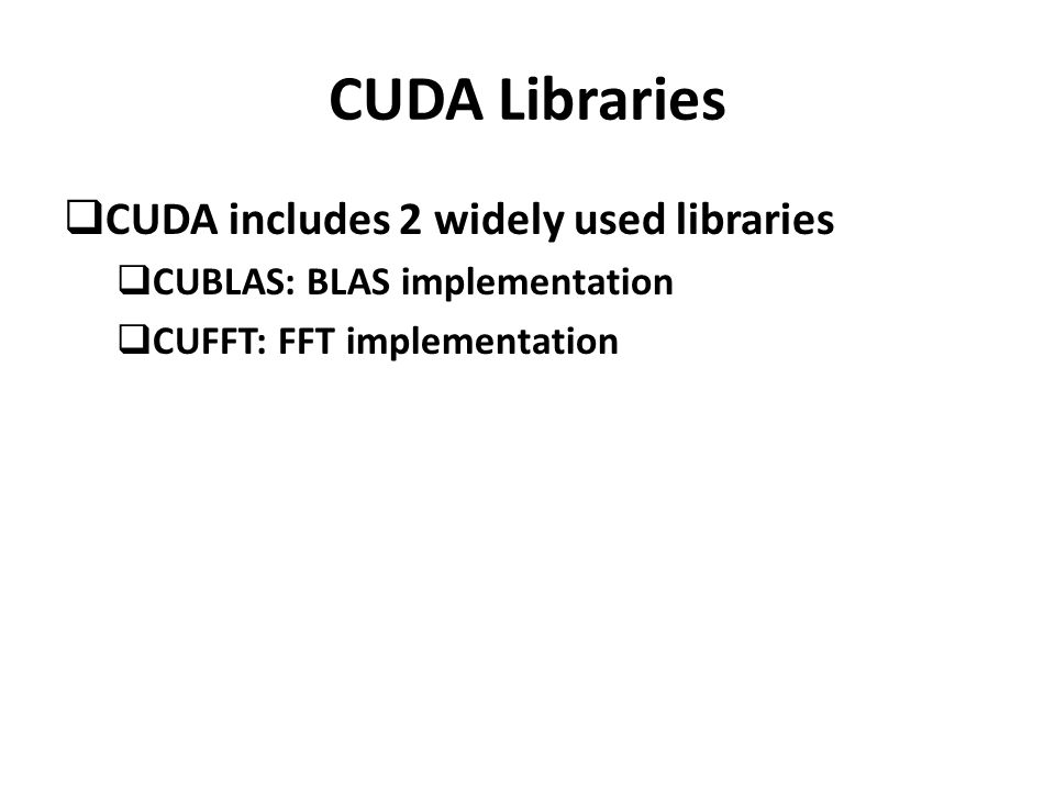 CUDA Libraries  CUDA includes 2 widely used libraries  CUBLAS: BLAS implementation  CUFFT: FFT implementation