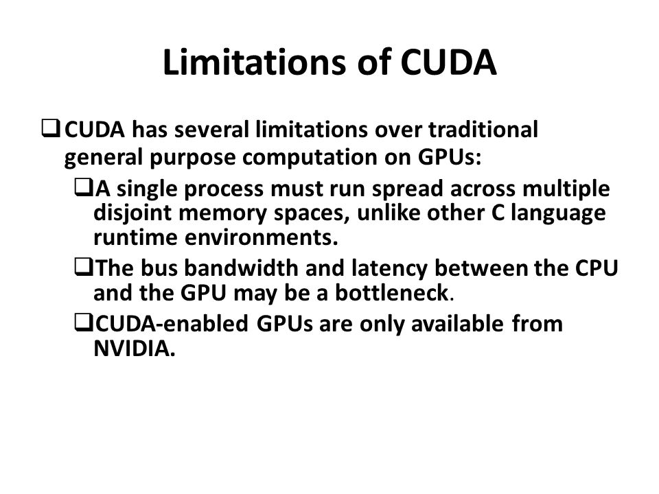 Limitations of CUDA  CUDA has several limitations over traditional general purpose computation on GPUs:  A single process must run spread across multiple disjoint memory spaces, unlike other C language runtime environments.