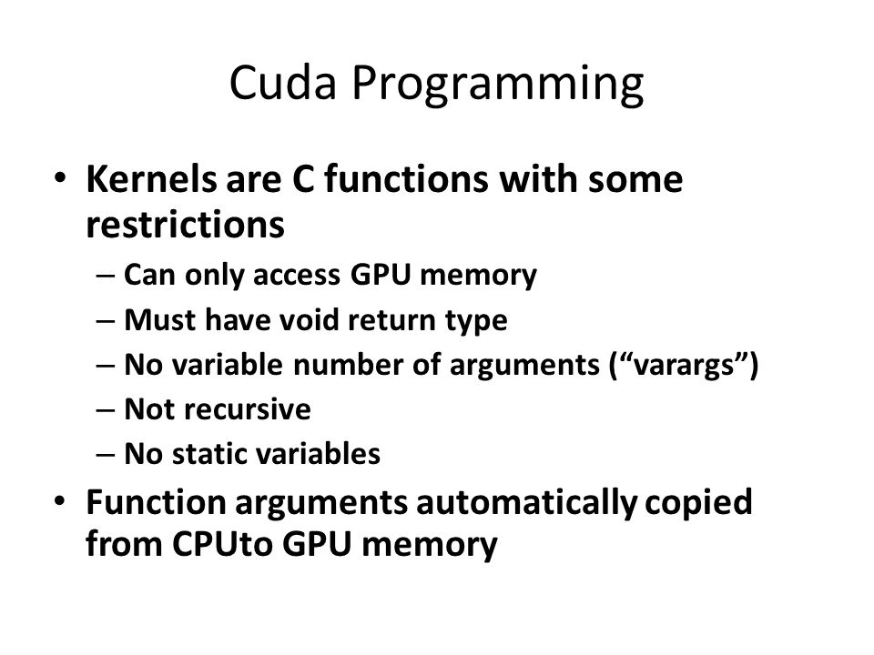 Cuda Programming Kernels are C functions with some restrictions – Can only access GPU memory – Must have void return type – No variable number of arguments ( varargs ) – Not recursive – No static variables Function arguments automatically copied from CPUto GPU memory