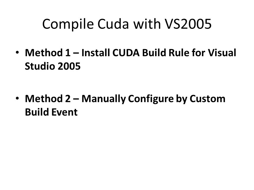 Compile Cuda with VS2005 Method 1 – Install CUDA Build Rule for Visual Studio 2005 Method 2 – Manually Configure by Custom Build Event