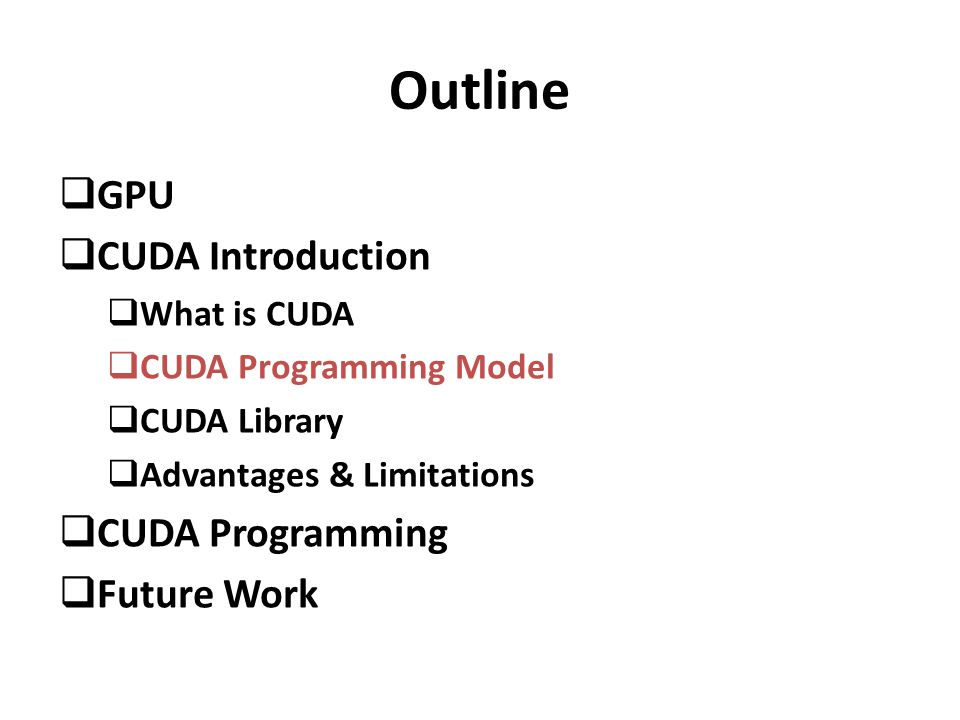 Outline  GPU  CUDA Introduction  What is CUDA  CUDA Programming Model  CUDA Library  Advantages & Limitations  CUDA Programming  Future Work