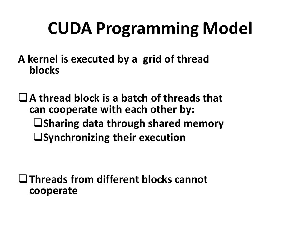 A kernel is executed by a grid of thread blocks  A thread block is a batch of threads that can cooperate with each other by:  Sharing data through shared memory  Synchronizing their execution  Threads from different blocks cannot cooperate