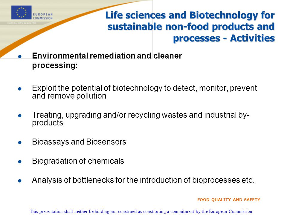 This presentation shall neither be binding nor construed as constituting a commitment by the European Commission FOOD QUALITY AND SAFETY Life sciences and Biotechnology for sustainable non-food products and processes - Activities l Environmental remediation and cleaner processing: l Exploit the potential of biotechnology to detect, monitor, prevent and remove pollution l Treating, upgrading and/or recycling wastes and industrial by- products l Bioassays and Biosensors l Biogradation of chemicals l Analysis of bottlenecks for the introduction of bioprocesses etc.