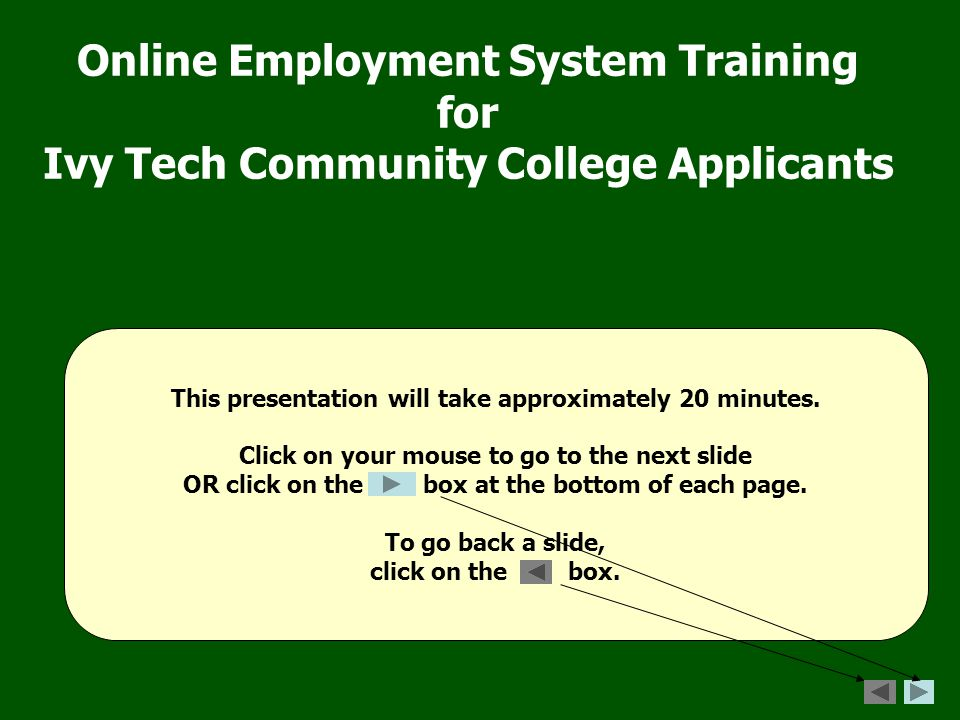 Online Employment System Training for Ivy Tech Community College Applicants This presentation will take approximately 20 minutes.