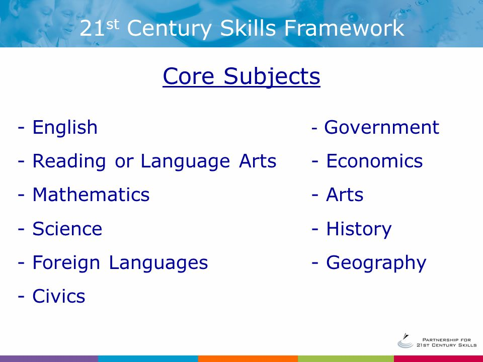 - English - Reading or Language Arts - Mathematics - Science - Foreign Languages - Civics - Government - Economics - Arts - History - Geography Core Subjects 21 st Century Skills Framework