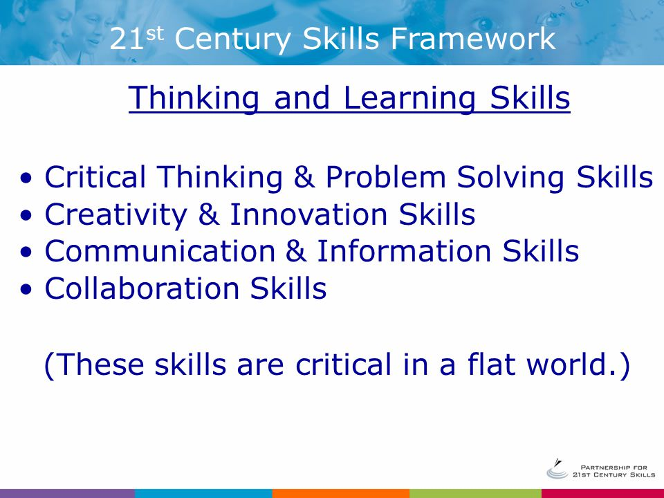 Thinking and Learning Skills Critical Thinking & Problem Solving Skills Creativity & Innovation Skills Communication & Information Skills Collaboration Skills (These skills are critical in a flat world.) 21 st Century Skills Framework