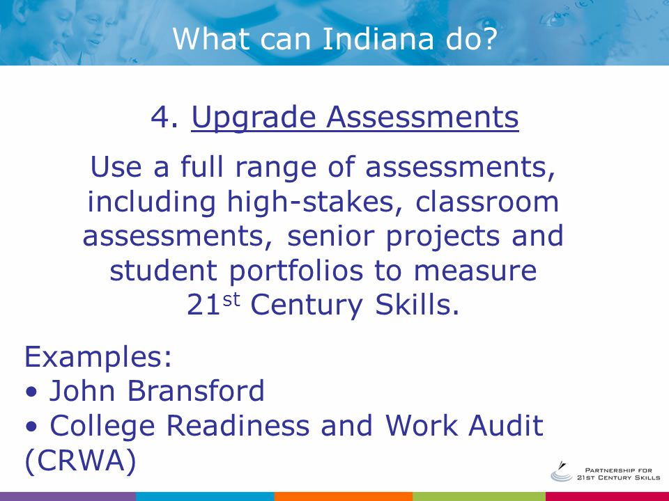 Use a full range of assessments, including high-stakes, classroom assessments, senior projects and student portfolios to measure 21 st Century Skills.