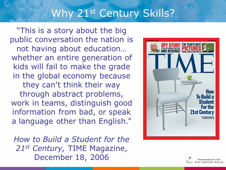 This is a story about the big public conversation the nation is not having about education… whether an entire generation of kids will fail to make the grade in the global economy because they can't think their way through abstract problems, work in teams, distinguish good information from bad, or speak a language other than English. How to Build a Student for the 21 st Century, TIME Magazine, December 18, 2006 Why 21 st Century Skills