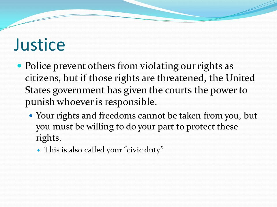 Justice Police prevent others from violating our rights as citizens, but if those rights are threatened, the United States government has given the co