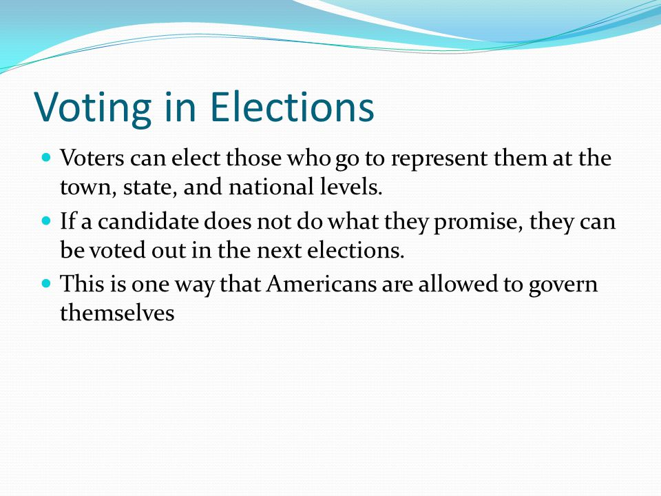 Voting in Elections Voters can elect those who go to represent them at the town, state, and national levels. If a candidate does not do what they prom