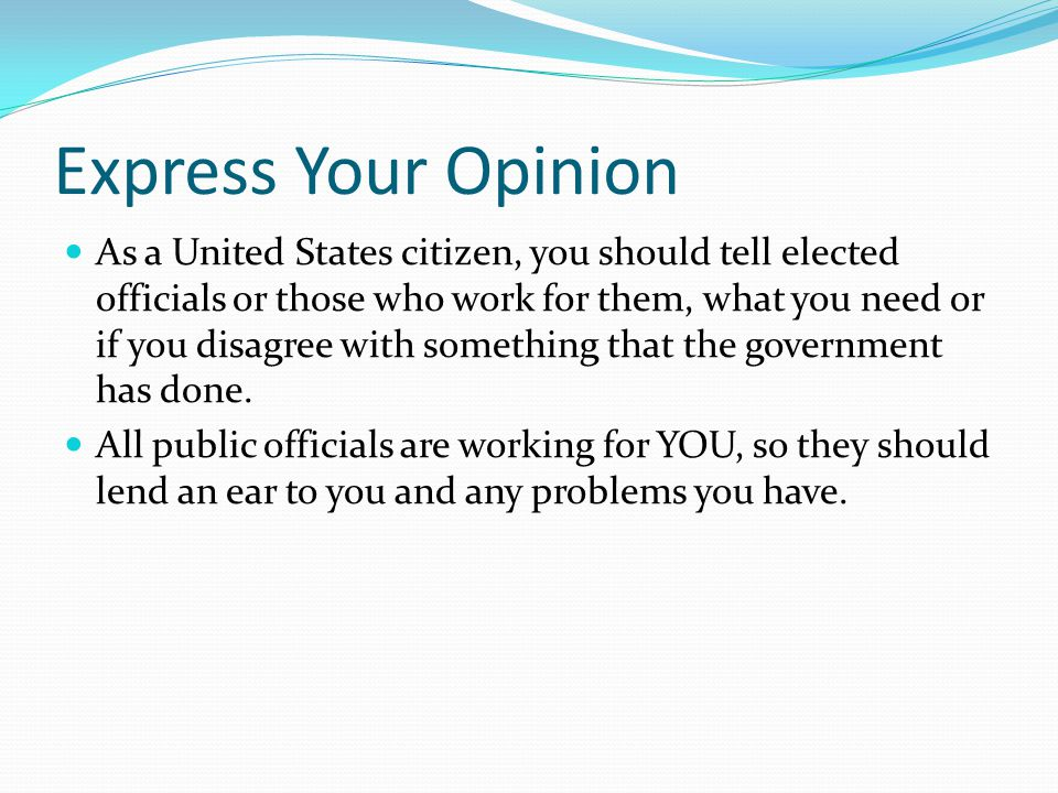Express Your Opinion As a United States citizen, you should tell elected officials or those who work for them, what you need or if you disagree with s