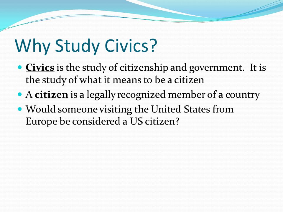 Why Study Civics? Civics is the study of citizenship and government. It is the study of what it means to be a citizen A citizen is a legally recognize