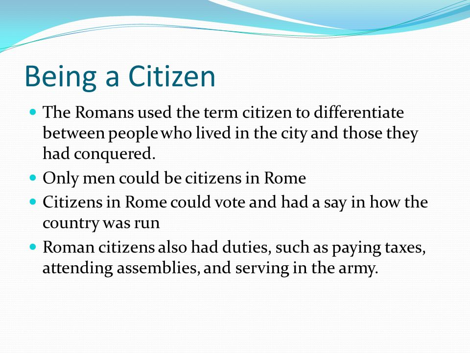 Being a Citizen The Romans used the term citizen to differentiate between people who lived in the city and those they had conquered. Only men could be