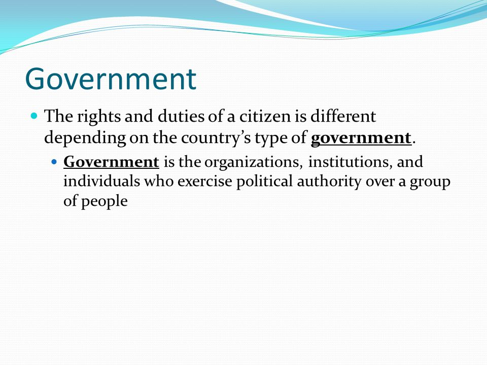 Government The rights and duties of a citizen is different depending on the country's type of government. Government is the organizations, institution