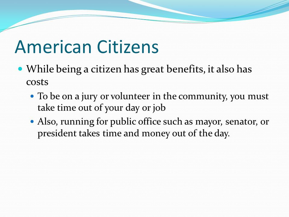 American Citizens While being a citizen has great benefits, it also has costs To be on a jury or volunteer in the community, you must take time out of