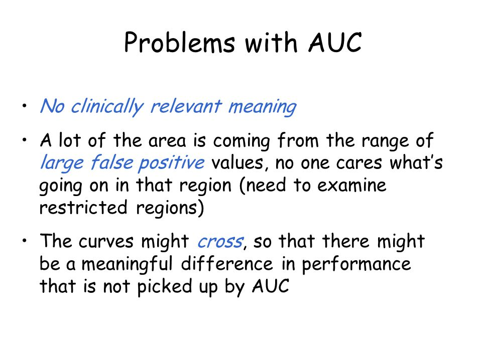 Problems with AUC No clinically relevant meaning A lot of the area is coming from the range of large false positive values, no one cares what's going on in that region (need to examine restricted regions) The curves might cross, so that there might be a meaningful difference in performance that is not picked up by AUC