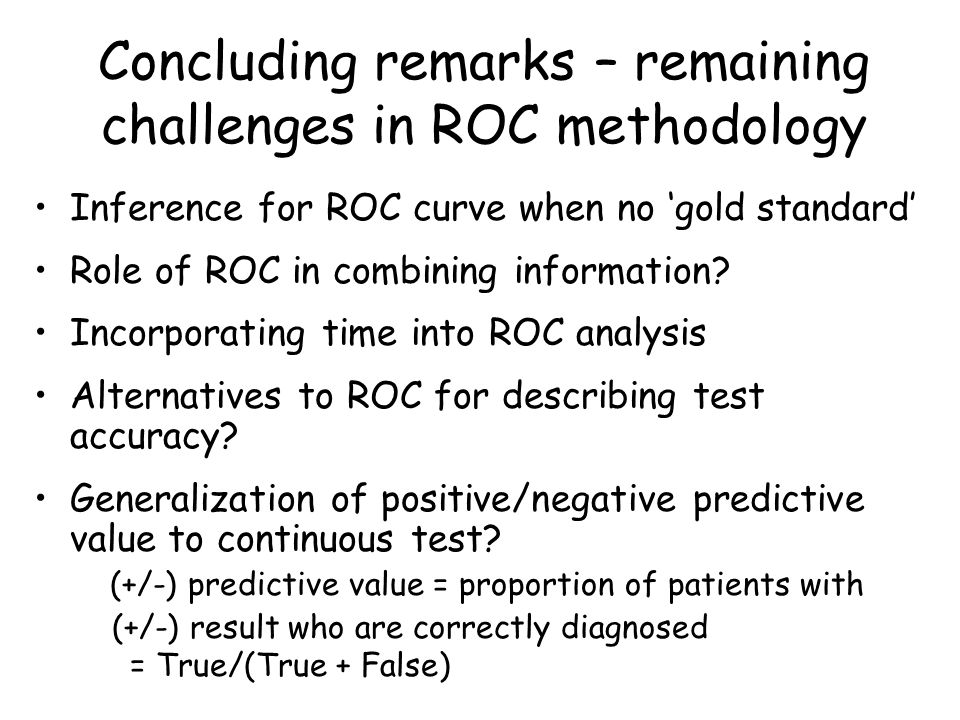 Concluding remarks – remaining challenges in ROC methodology Inference for ROC curve when no 'gold standard' Role of ROC in combining information.
