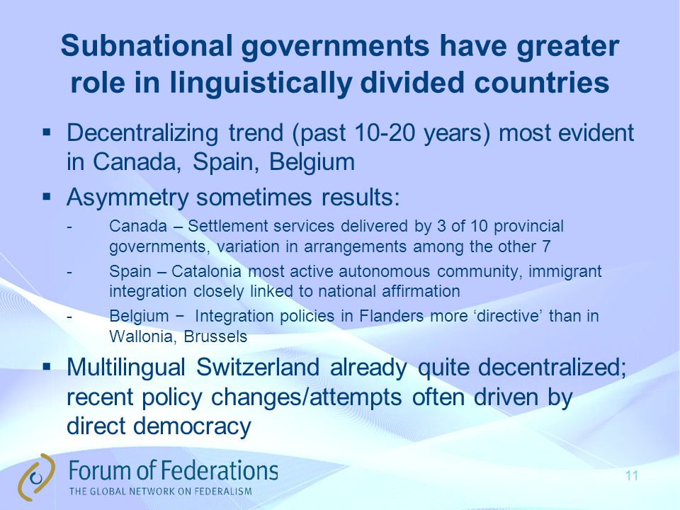 Subnational governments have greater role in linguistically divided countries  Decentralizing trend (past years) most evident in Canada, Spain, Belgium  Asymmetry sometimes results: -Canada – Settlement services delivered by 3 of 10 provincial governments, variation in arrangements among the other 7 -Spain – Catalonia most active autonomous community, immigrant integration closely linked to national affirmation -Belgium − Integration policies in Flanders more 'directive' than in Wallonia, Brussels  Multilingual Switzerland already quite decentralized; recent policy changes/attempts often driven by direct democracy 11