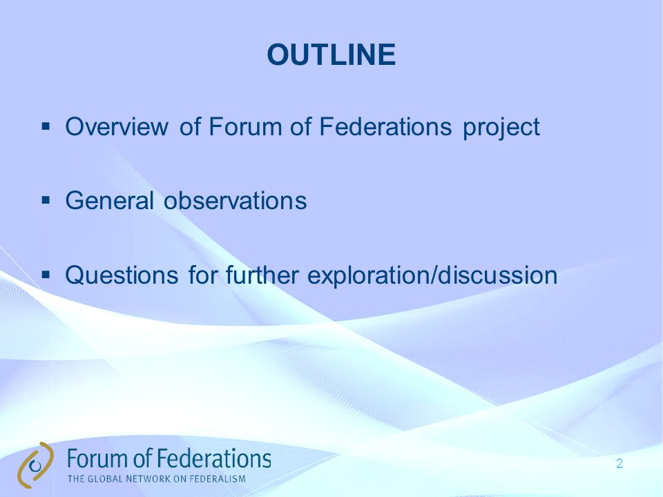 2 OUTLINE  Overview of Forum of Federations project  General observations  Questions for further exploration/discussion