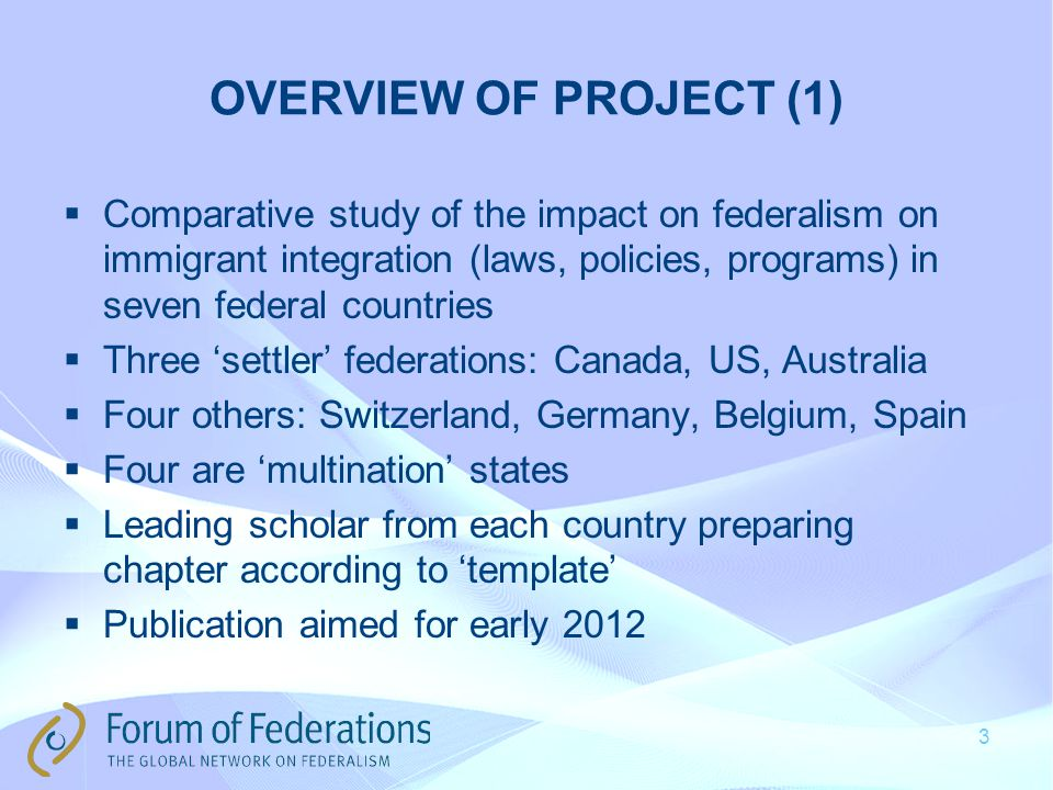 OVERVIEW OF PROJECT (1)  Comparative study of the impact on federalism on immigrant integration (laws, policies, programs) in seven federal countries  Three 'settler' federations: Canada, US, Australia  Four others: Switzerland, Germany, Belgium, Spain  Four are 'multination' states  Leading scholar from each country preparing chapter according to 'template'  Publication aimed for early