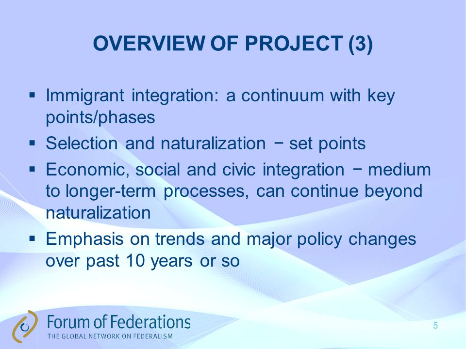 OVERVIEW OF PROJECT (3)  Immigrant integration: a continuum with key points/phases  Selection and naturalization − set points  Economic, social and civic integration − medium to longer-term processes, can continue beyond naturalization  Emphasis on trends and major policy changes over past 10 years or so 5