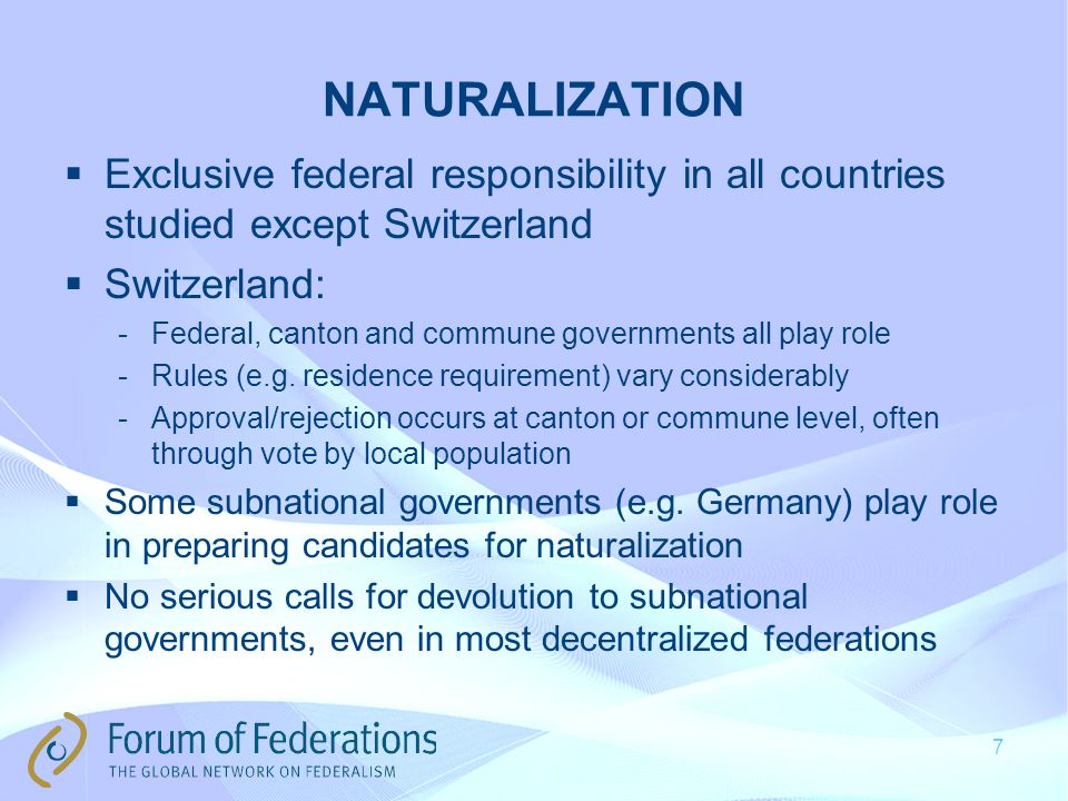 NATURALIZATION  Exclusive federal responsibility in all countries studied except Switzerland  Switzerland: -Federal, canton and commune governments all play role -Rules (e.g.