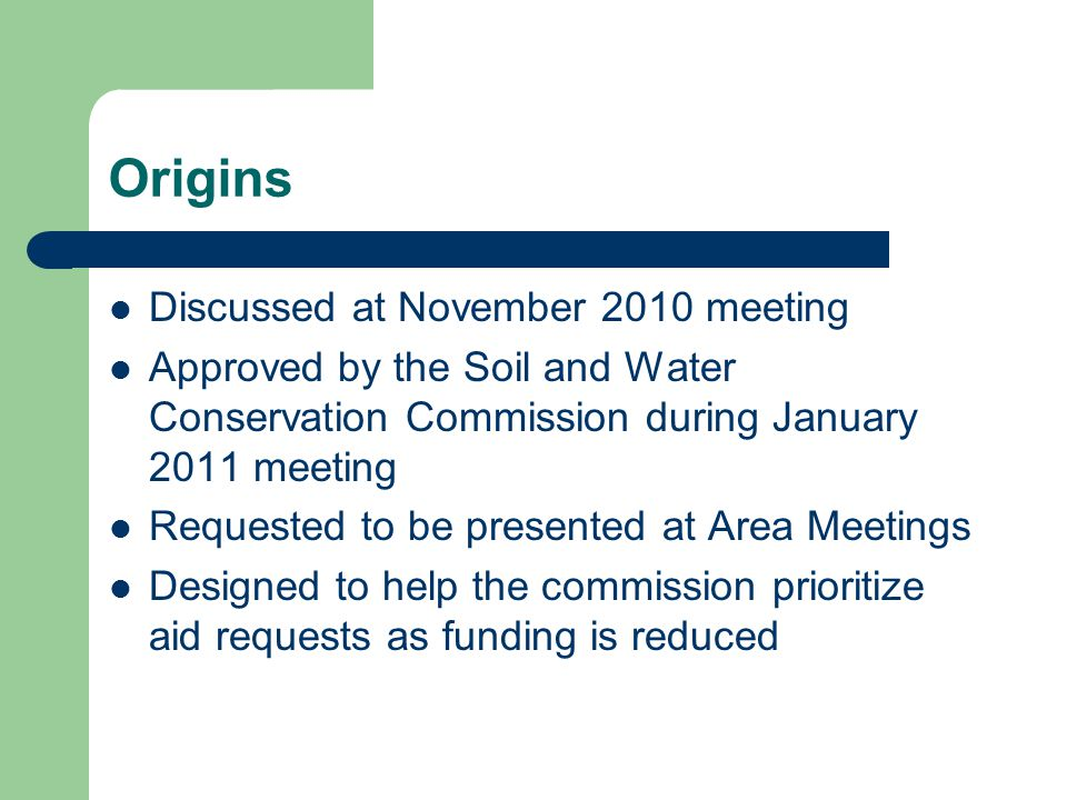 Origins Discussed at November 2010 meeting Approved by the Soil and Water Conservation Commission during January 2011 meeting Requested to be presented at Area Meetings Designed to help the commission prioritize aid requests as funding is reduced