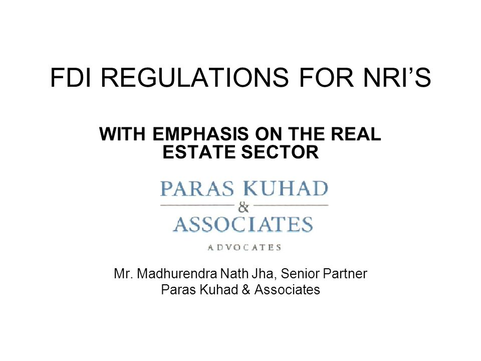 FDI REGULATIONS FOR NRI'S WITH EMPHASIS ON THE REAL ESTATE SECTOR Mr.