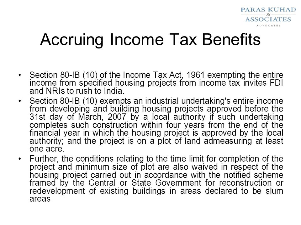 Accruing Income Tax Benefits Section 80-IB (10) of the Income Tax Act, 1961 exempting the entire income from specified housing projects from income tax invites FDI and NRIs to rush to India.