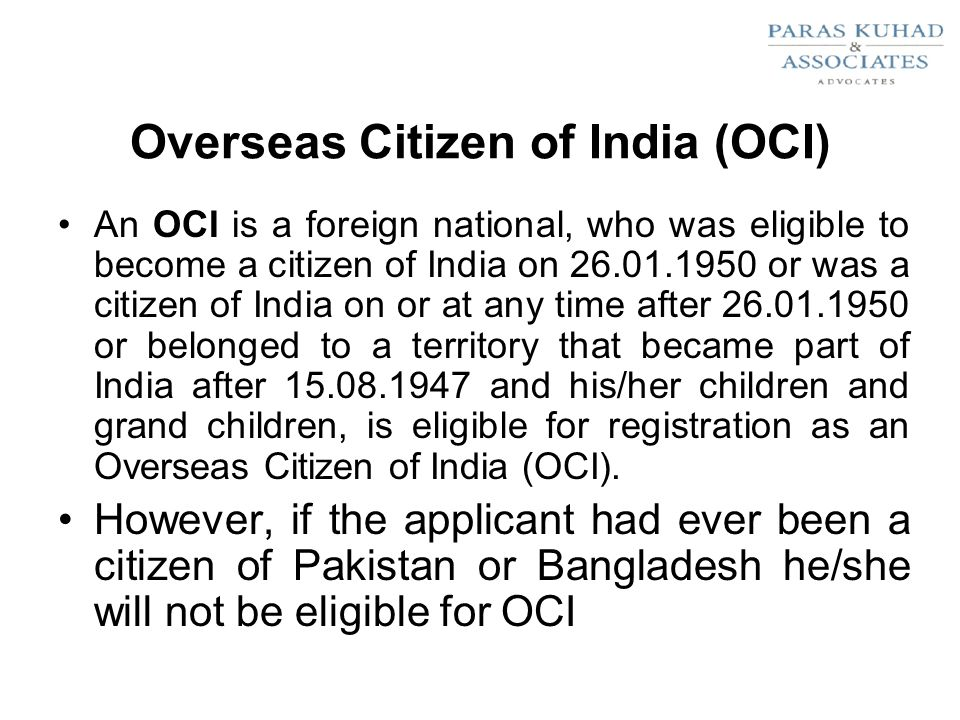 Overseas Citizen of India (OCI) An OCI is a foreign national, who was eligible to become a citizen of India on or was a citizen of India on or at any time after or belonged to a territory that became part of India after and his/her children and grand children, is eligible for registration as an Overseas Citizen of India (OCI).