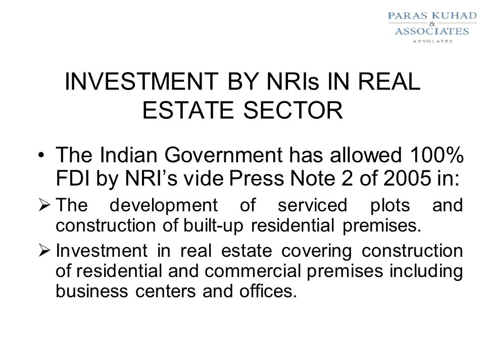 INVESTMENT BY NRIs IN REAL ESTATE SECTOR The Indian Government has allowed 100% FDI by NRI's vide Press Note 2 of 2005 in:  The development of serviced plots and construction of built-up residential premises.