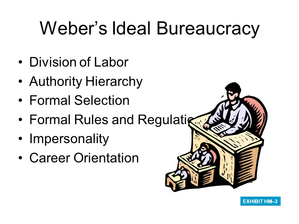 Weber's Ideal Bureaucracy Division of Labor Authority Hierarchy Formal Selection Formal Rules and Regulations Impersonality Career Orientation EXHIBIT
