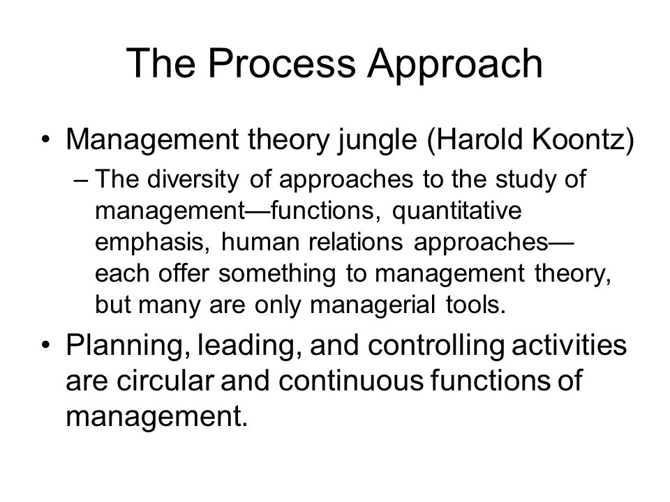 The Process Approach Management theory jungle (Harold Koontz) –The diversity of approaches to the study of management—functions, quantitative emphasis
