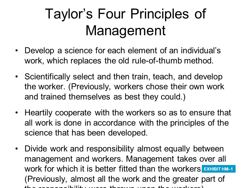 Taylor's Four Principles of Management Develop a science for each element of an individual's work, which replaces the old rule-of-thumb method. Scient