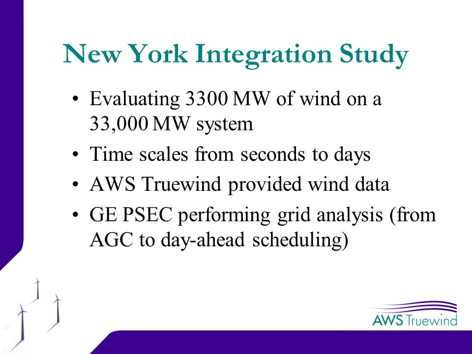 12 New York Integration Study Evaluating 3300 MW of wind on a 33,000 MW system Time scales from seconds to days AWS Truewind provided wind data GE PSEC performing grid analysis (from AGC to day-ahead scheduling)