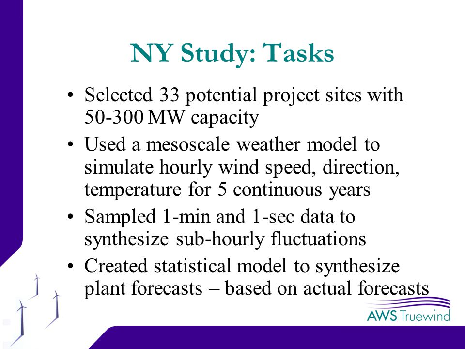 14 NY Study: Tasks Selected 33 potential project sites with MW capacity Used a mesoscale weather model to simulate hourly wind speed, direction, temperature for 5 continuous years Sampled 1-min and 1-sec data to synthesize sub-hourly fluctuations Created statistical model to synthesize plant forecasts – based on actual forecasts