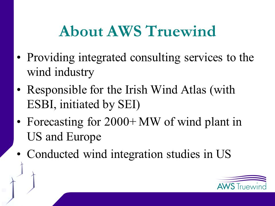 2 About AWS Truewind Providing integrated consulting services to the wind industry Responsible for the Irish Wind Atlas (with ESBI, initiated by SEI) Forecasting for MW of wind plant in US and Europe Conducted wind integration studies in US