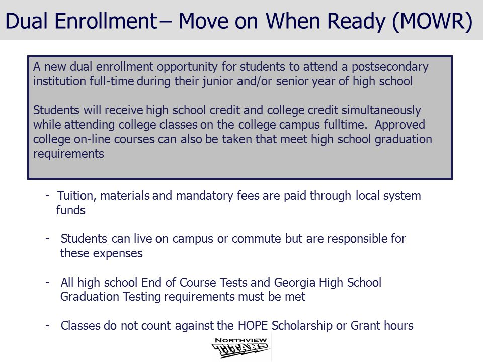 - Tuition, materials and mandatory fees are paid through local system funds - Students can live on campus or commute but are responsible for these expenses - All high school End of Course Tests and Georgia High School Graduation Testing requirements must be met - Classes do not count against the HOPE Scholarship or Grant hours A new dual enrollment opportunity for students to attend a postsecondary institution full-time during their junior and/or senior year of high school Students will receive high school credit and college credit simultaneously while attending college classes on the college campus fulltime.