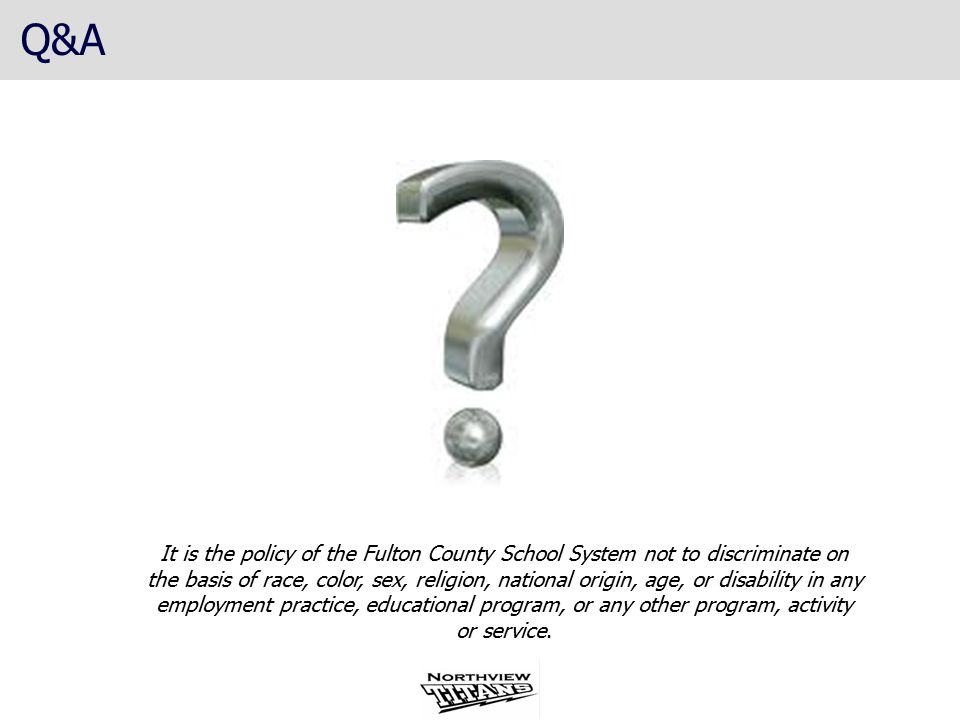 Q&A It is the policy of the Fulton County School System not to discriminate on the basis of race, color, sex, religion, national origin, age, or disability in any employment practice, educational program, or any other program, activity or service.