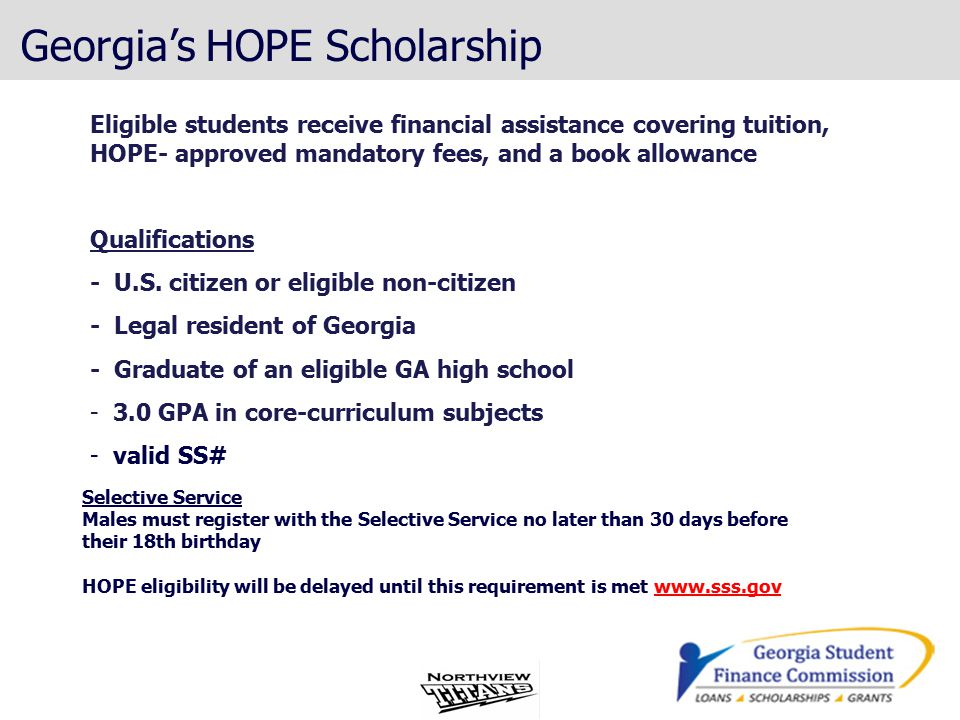 Georgia's HOPE Scholarship Eligible students receive financial assistance covering tuition, HOPE- approved mandatory fees, and a book allowance Qualifications - U.S.