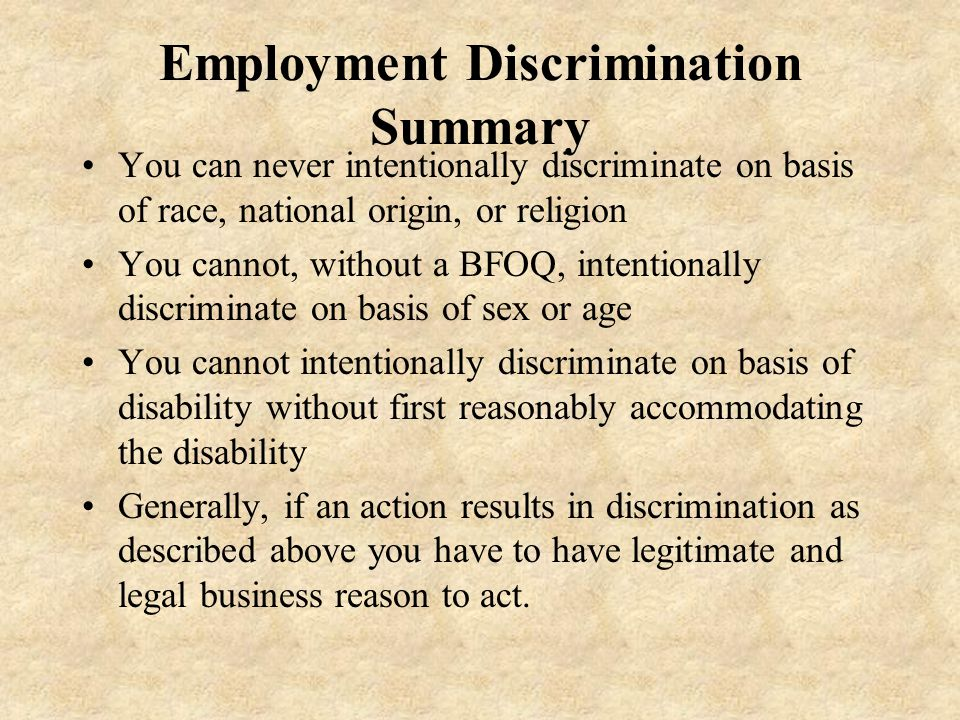 Employment Discrimination Summary You can never intentionally discriminate on basis of race, national origin, or religion You cannot, without a BFOQ, intentionally discriminate on basis of sex or age You cannot intentionally discriminate on basis of disability without first reasonably accommodating the disability Generally, if an action results in discrimination as described above you have to have legitimate and legal business reason to act.
