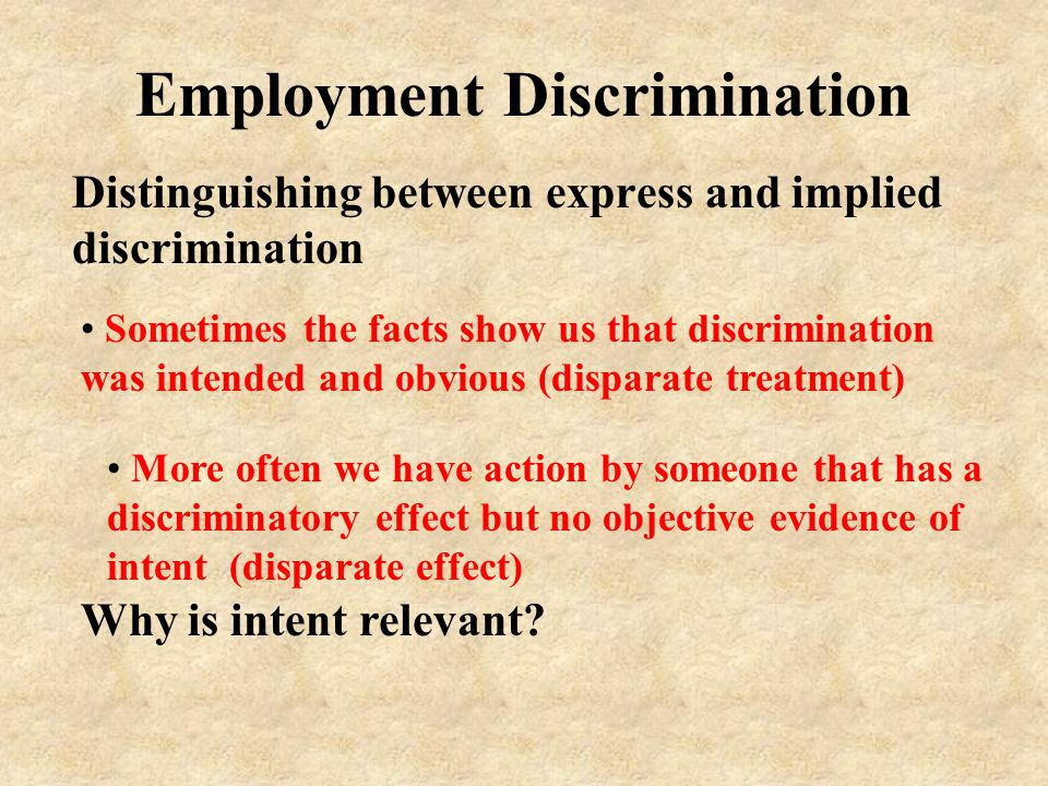Employment Discrimination Distinguishing between express and implied discrimination Sometimes the facts show us that discrimination was intended and obvious (disparate treatment) Why is intent relevant.