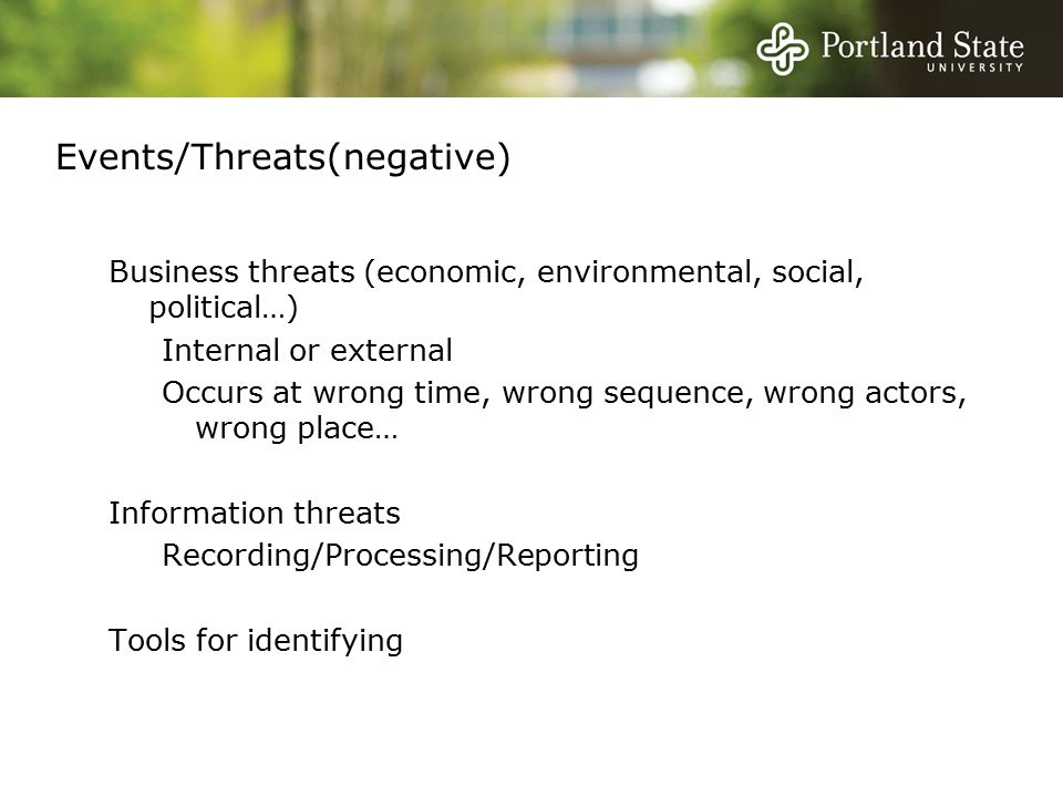 Events/Threats(negative) Business threats (economic, environmental, social, political…) Internal or external Occurs at wrong time, wrong sequence, wrong actors, wrong place… Information threats Recording/Processing/Reporting Tools for identifying