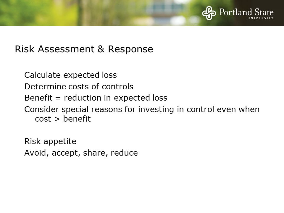 Risk Assessment & Response Calculate expected loss Determine costs of controls Benefit = reduction in expected loss Consider special reasons for investing in control even when cost > benefit Risk appetite Avoid, accept, share, reduce