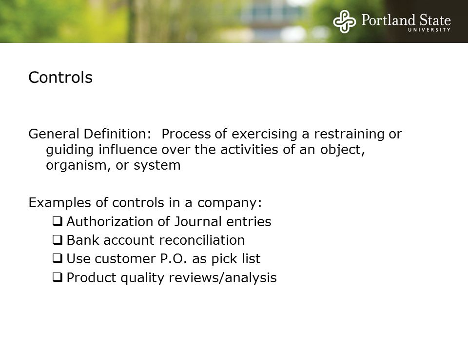 Controls General Definition: Process of exercising a restraining or guiding influence over the activities of an object, organism, or system Examples of controls in a company:  Authorization of Journal entries  Bank account reconciliation  Use customer P.O.