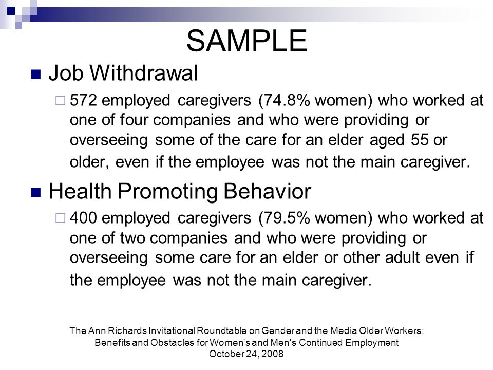 The Ann Richards Invitational Roundtable on Gender and the Media Older Workers: Benefits and Obstacles for Women s and Men s Continued Employment October 24, 2008 SAMPLE Job Withdrawal  572 employed caregivers (74.8% women) who worked at one of four companies and who were providing or overseeing some of the care for an elder aged 55 or older, even if the employee was not the main caregiver.