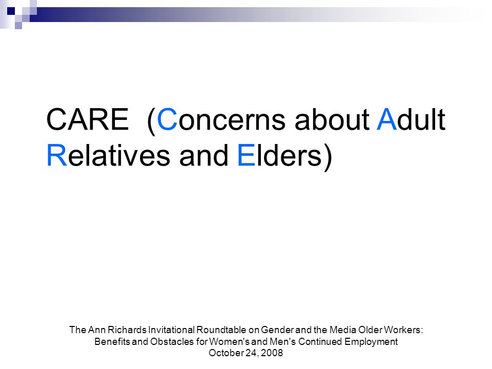 The Ann Richards Invitational Roundtable on Gender and the Media Older Workers: Benefits and Obstacles for Women s and Men s Continued Employment October 24, 2008 CARE (Concerns about Adult Relatives and Elders)