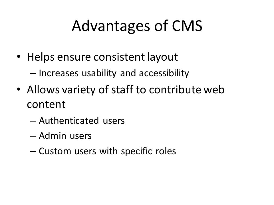 Advantages of CMS Helps ensure consistent layout – Increases usability and accessibility Allows variety of staff to contribute web content – Authenticated users – Admin users – Custom users with specific roles